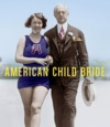 American Child Bride: A History of Marriage and Minors in the United States